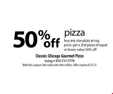 50%off pizza buy any size pizza at reg. price, get a 2nd pizza of equal or lesser value 50% off. With this coupon. Not valid with other offers. Offer expires 8-25-17.