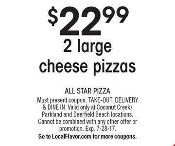 $22.99 2 large cheese pizzas. Must present coupon. TAKE-OUT, DELIVERY & DINE IN. Valid only at Coconut Creek/Parkland and Deerfield Beach locations. Cannot be combined with any other offer or promotion. Exp. 7-28-17. Go to LocalFlavor.com for more coupons.