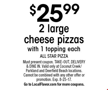 $25.99 2 large cheese pizzas with 1 topping each. Must present coupon. TAKE-OUT, DELIVERY & DINE IN. Valid only at Coconut Creek/Parkland and Deerfield Beach locations. Cannot be combined with any other offer or promotion. Exp. 8-25-17. Go to LocalFlavor.com for more coupons.
