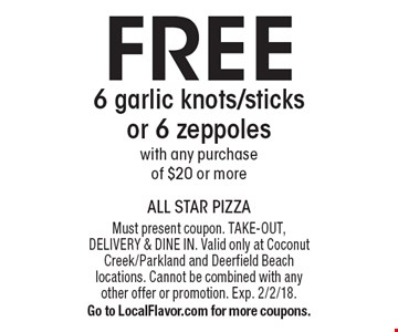 FREE 6 garlic knots/sticks or 6 zeppoles with any purchase of $20 or more. Must present coupon. TAKE-OUT, DELIVERY & DINE IN. Valid only at Coconut Creek/Parkland and Deerfield Beach locations. Cannot be combined with any other offer or promotion. Exp. 2/2/18.Go to LocalFlavor.com for more coupons.