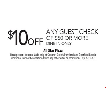 $10 OFF any guest check of $50 or more. Dine in only. Must present coupon. Valid only at Coconut Creek/Parkland and Deerfield Beach locations. Cannot be combined with any other offer or promotion. Exp. 5-19-17.