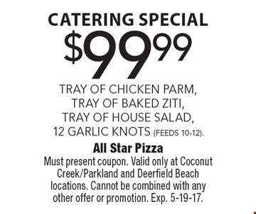 Catering Special $99.99 -  TRAY OF CHICKEN PARM, TRAY OF BAKED ZITI, TRAY OF HOUSE SALAD, 12 GARLIC KNOTS (FEEDS 10-12). Must present coupon. Valid only at Coconut Creek/Parkland and Deerfield Beach locations. Cannot be combined with any other offer or promotion. Exp. 5-19-17.