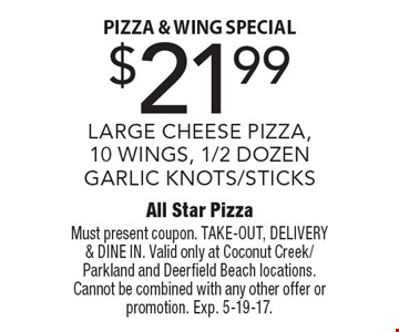 Pizza & Wing Special. $21.99 LARGE CHEESE PIZZA,10 WINGS, 1/2 DOZEN GARLIC KNOTS/STICKS. Must present coupon. TAKE-OUT, DELIVERY & DINE IN. Valid only at Coconut Creek/Parkland and Deerfield Beach locations. Cannot be combined with any other offer or promotion. Exp. 5-19-17.
