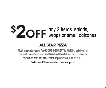 $2OFF any 2 heros, salads, wraps or small calzones. Must present coupon. TAKE-OUT, DELIVERY & DINE IN. Valid only at