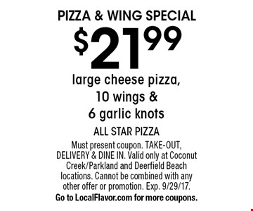 Pizza & Wing Special $21.99 large cheese pizza, 10 wings & 6 garlic knots. Must present coupon. Take-out, Delivery & Dine in. Valid only at Coconut Creek/Parkland and Deerfield Beach locations. Cannot be combined with any other offer or promotion. Exp. 9/29/17. Go to LocalFlavor.com for more coupons.