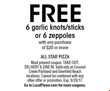 Free 6 garlic knots/sticks or 6 zeppoles with any purchase of $20 or more. Must present coupon. Take-out, Delivery & Dine in. Valid only at Coconut Creek/Parkland and Deerfield Beach locations. Cannot be combined with any other offer or promotion. Exp. 9/29/17. Go to LocalFlavor.com for more coupons.