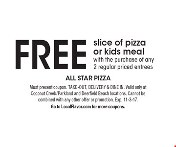 FREE slice of pizza or kids meal with the purchase of any 2 regular priced entrees. Must present coupon. TAKE-OUT, DELIVERY & DINE IN. Valid only at Coconut Creek/Parkland and Deerfield Beach locations. Cannot be combined with any other offer or promotion. Exp. 11-3-17. Go to LocalFlavor.com for more coupons.