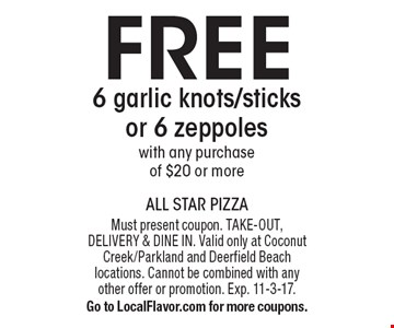 FREE 6 garlic knots/sticks or 6 zeppoles with any purchase of $20 or more. Must present coupon. TAKE-OUT, DELIVERY & DINE IN. Valid only at Coconut Creek/Parkland and Deerfield Beach locations. Cannot be combined with any other offer or promotion. Exp. 11-3-17. Go to LocalFlavor.com for more coupons.