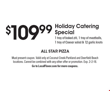 $109.99 Holiday Catering Special. 1 tray of baked ziti, 1 tray of meatballs, 1 tray of Caesar salad & 12 garlic knots. Must present coupon. Valid only at Coconut Creek/Parkland and Deerfield Beach locations. Cannot be combined with any other offer or promotion. Exp. 2-2-18. Go to LocalFlavor.com for more coupons.