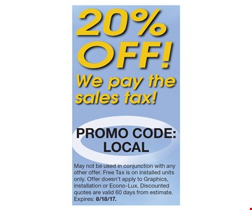 20% OFF! We pay the sales tax! May not be used in conjunction with any other offer. Free Tax is on installed units only. Offer doesn't apply to Graphics, installation or Econo-Lux. Discounted quotes are valid 60 days from estimate.Expires: 8/18/17.