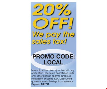 20% OFF! We pay the sales tax! Promo code: LOCAL May not be used in conjunction with any other offer. Free Tax is on installed units only. Offer doesn't apply to Graphics, installation or Econo-Lux. Discounted quotes are valid 60 days from estimate.Expires: 9/22/17.