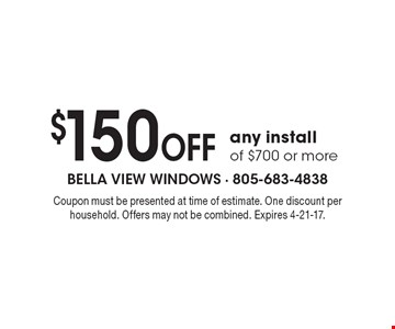 $150 OFF any install of $700 or more. Coupon must be presented at time of estimate. One discount per household. Offers may not be combined. Expires 4-21-17.