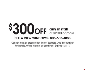 $300 OFF any install of $1200 or more. Coupon must be presented at time of estimate. One discount per household. Offers may not be combined. Expires 4-21-17.