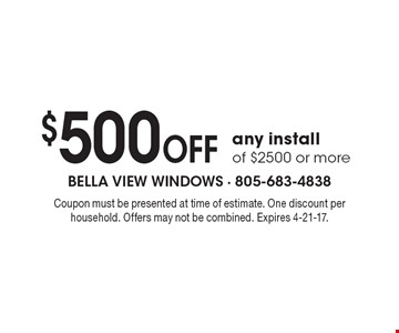 $500 OFF any install of $2500 or more. Coupon must be presented at time of estimate. One discount per household. Offers may not be combined. Expires 4-21-17.