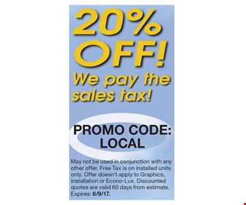 20% off! We pay the sales tax! Promo code: LOCAL. May not be used in conjunction with any other offer. Free Tax is on installed units only. Offer doesn't apply to Graphics, installation or Econo-Lux. Discounted quotes are valid 60 days from estimate.Expires: 6/9/17.