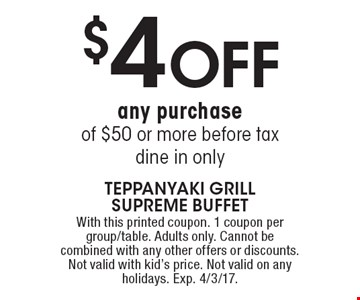 $5 OFF any purchase of $50 or more. Before tax. Dine in only. With this printed coupon. 1 coupon per group/table. Adults only. Cannot be combined with any other offers or discounts. Not valid with kid's price. Not valid on any holidays. Exp. 4/3/17.