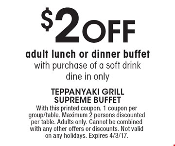 $2 OFF adult lunch or dinner buffet with purchase of a soft drink. Dine in only. With this printed coupon. 1 coupon per group/table. Maximum 2 persons discounted per table. Adults only. Cannot be combined with any other offers or discounts. Not valid on any holidays. Expires 4/3/17.