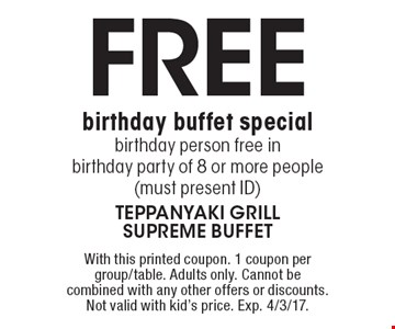 Free birthday buffet special. Birthday person free in birthday party of 8 or more people (must present ID). With this printed coupon. 1 coupon per group/table. Adults only. Cannot be combined with any other offers or discounts. Not valid with kid's price. Exp. 4/3/17.