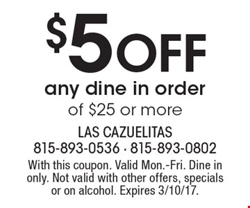 $5 Off any dine in order of $25 or more. With this coupon. Valid Mon.-Fri. Dine in only. Not valid with other offers, specials or on alcohol. Expires 3/10/17.