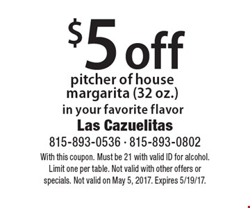 $5 off pitcher of house margarita (32 oz.) in your favorite flavor. With this coupon. Must be 21 with valid ID for alcohol. Limit one per table. Not valid with other offers or specials. Not valid on May 5, 2017. Expires 5/19/17.