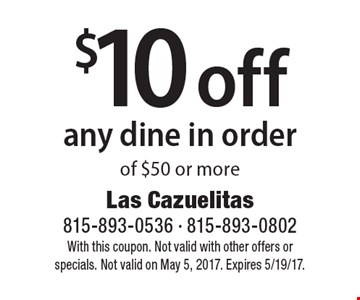 $10 off any dine in order of $50 or more. With this coupon. Not valid with other offers or specials. Not valid on May 5, 2017. Expires 5/19/17.