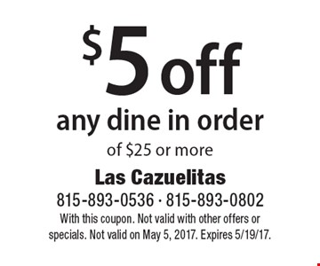 $5 off any dine in order of $25 or more. With this coupon. Not valid with other offers or specials. Not valid on May 5, 2017. Expires 5/19/17.