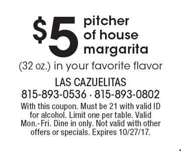 $5 pitcher of house margarita (32 oz.) in your favorite flavor. With this coupon. Must be 21 with valid ID for alcohol. Limit one per table. Valid Mon.-Fri. Dine in only. Not valid with other offers or specials. Expires 10/27/17.