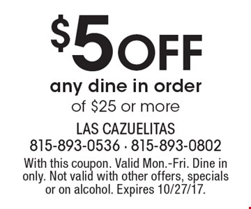 $5 Off any dine in order of $25 or more. With this coupon. Valid Mon.-Fri. Dine in only. Not valid with other offers, specials or on alcohol. Expires 10/27/17.