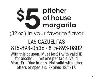 $5 pitcher of house margarita (32 oz.) in your favorite flavor. With this coupon. Must be 21 with valid ID for alcohol. Limit one per table. Valid Mon.-Fri. Dine in only. Not valid with other offers or specials. Expires 12/1/17.