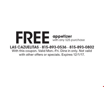 Free appetizer. With any $25 purchase. With this coupon. Valid Mon.-Fri. Dine in only. Not valid with other offers or specials. Expires 12/1/17.