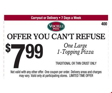 Offer You Can't Refuse. $7.99 One Large 1-Topping Pizza. Traditional Or Thin Crust Only. Not valid with any other offer. One coupon per order. Delivery areas and charges may vary. Valid only at participating stores. LIMITED TIME OFFER.