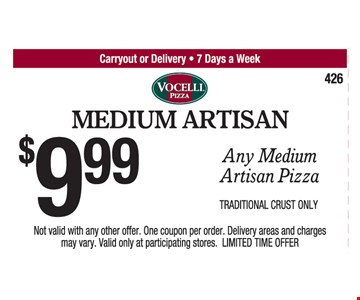 Medium Artisan. $9.99 Any Medium Artisan Pizza. Traditional Crust Only. 5/19/17. Not valid with any other offer. One coupon per order. Delivery areas and charges may vary. Valid only at participating stores. LIMITED TIME OFFER.