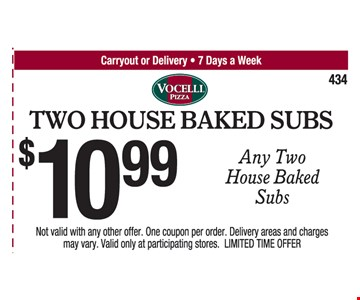 Two House Baked Subs. $10.99 Any Two House Baked Subs. Not valid with any other offer. One coupon per order. Delivery areas and charges may vary. Valid only at participating stores. LIMITED TIME OFFER.