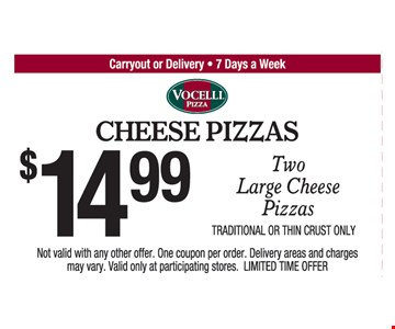 Cheese Pizzas. $14.99 Two Large Cheese Pizzas. Traditional Or Thin Crust Only. Not valid with any other offer. One coupon per order. Delivery areas and charges may vary. Valid only at participating stores. LIMITED TIME OFFER.