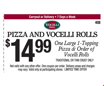 Pizza And Vocelli Rolls. $14.99 One Large 1-Topping Pizza & Order Of Vocelli Rolls. Traditional Or Thin Crust Only. Not valid with any other offer. One coupon per order. Delivery areas and charges may vary. Valid only at participating stores. 5/19/17.