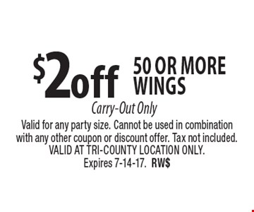 $2 off 50 or more wings Carry-Out Only. Valid for any party size. Cannot be used in combination with any other coupon or discount offer. Tax not included. VALID AT TRI-COUNTY LOCATION ONLY. Expires 7-14-17.RW$