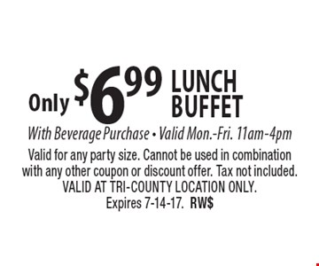 Only $6.99 lunch buffet With Beverage Purchase - Valid Mon.-Fri. 11am-4pm. Valid for any party size. Cannot be used in combination with any other coupon or discount offer. Tax not included. VALID AT TRI-COUNTY LOCATION ONLY. Expires 7-14-17.RW$