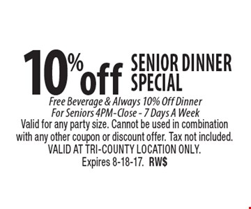 10% off senior dinner special. Free Beverage & Always 10% Off Dinner For Seniors 4PM-Close, 7 Days A Week. Valid for any party size. Cannot be used in combination with any other coupon or discount offer. Tax not included. VALID AT TRI-COUNTY LOCATION ONLY. Expires 8-18-17. RW$