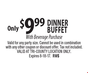 Only $9.99 Dinner buffet With Beverage Purchase. Valid for any party size. Cannot be used in combination with any other coupon or discount offer. Tax not included. VALID AT TRI-COUNTY LOCATION ONLY. Expires 8-18-17. RW$
