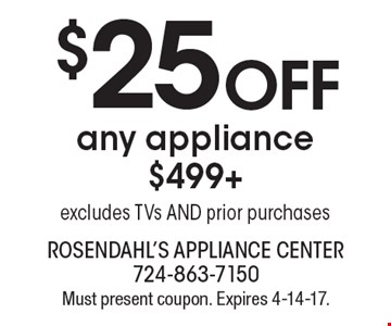 $25 off any appliance appliance $499+ excludes TVs AND prior purchases. Must present coupon. Expires 4-14-17.