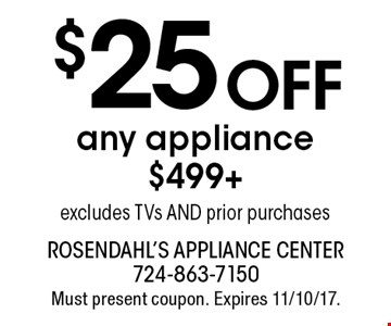 $25 off any appliance $499+. Excludes TVs AND prior purchases. Must present coupon. Expires 11/10/17.