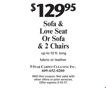 $129.95 Sofa & Love Seat Or Sofa & 2 Chairs fabric or leather up to 12 ft. long . With this coupon. Not valid with other offers or prior services. Offer expires 2-10-17.