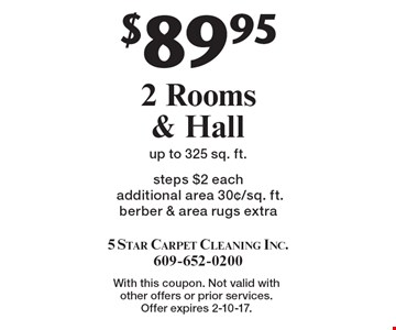 $89.95 2 Rooms & Hall steps $2 each additional area 30¢/sq. ft. berber & area rugs extra up to 325 sq. ft. With this coupon. Not valid with other offers or prior services. Offer expires 2-10-17.