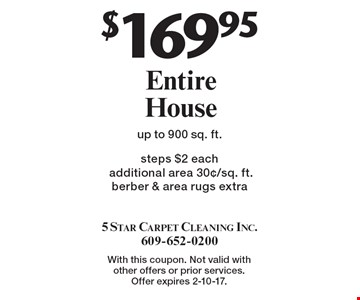 $169.95 Entire House steps $2 each additional area 30¢/sq. ft. berber & area rugs extra up to 900 sq. ft. With this coupon. Not valid with other offers or prior services. Offer expires 2-10-17.