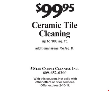 $99.95 Ceramic Tile Cleaning additional areas 75¢/sq. ft.up to 100 sq. ft. With this coupon. Not valid with other offers or prior services. Offer expires 2-10-17.