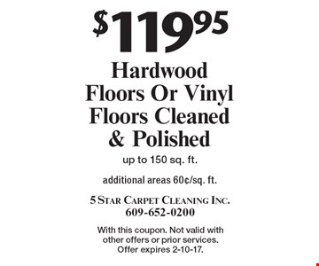 $119.95 Hardwood Floors Or Vinyl Floors Cleaned & Polished additional areas 60¢/sq. ft.up to 150 sq. ft. With this coupon. Not valid with other offers or prior services. Offer expires 2-10-17.