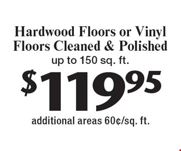 $119.95 Hardwood Floors or Vinyl Floors Cleaned & Polished up to 150 sq. ft. additional areas 60¢/sq. ft.. With this coupon. Not valid with other offers or prior services. Expires 2-10-17.