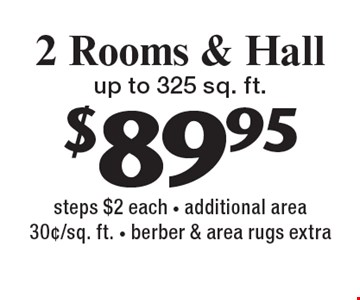 $89.95 2 Rooms & Hall up to 325 sq. ft. steps $2 each - additional area 30¢/sq. ft. - berber & area rugs extra. With this coupon. Not valid with other offers or prior services. Expires 2-10-17.