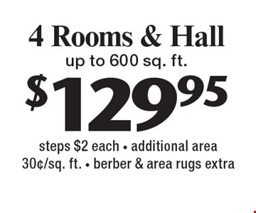 $129.95 4 Rooms & Hall up to 600 sq. ft. steps $2 each - additional area 30¢/sq. ft. - berber & area rugs extra. With this coupon. Not valid with other offers or prior services. Expires 2-10-17.