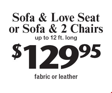 $129.95 Sofa & Love Seat or Sofa & 2 Chairs up to 12 ft. long fabric or leather. With this coupon. Not valid with other offers or prior services. Expires 2-10-17.